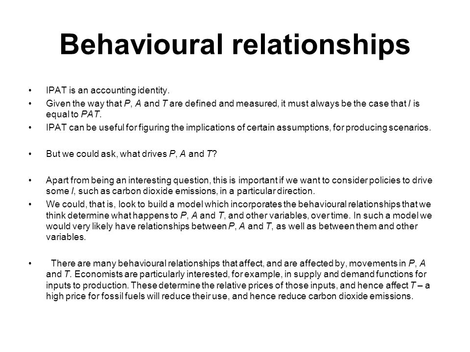 Behavioural relationships IPAT is an accounting identity. Given the way that P, A and T are defined and measured, it must always be the case that I is