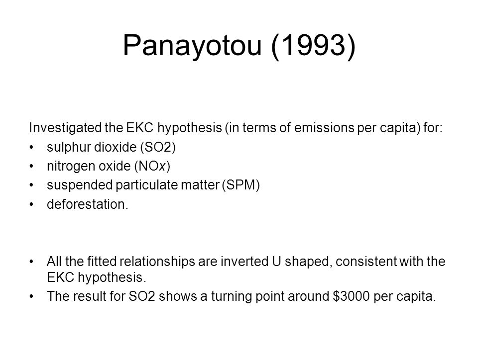 Panayotou (1993) Investigated the EKC hypothesis (in terms of emissions per capita) for: sulphur dioxide (SO2) nitrogen oxide (NOx) suspended particul