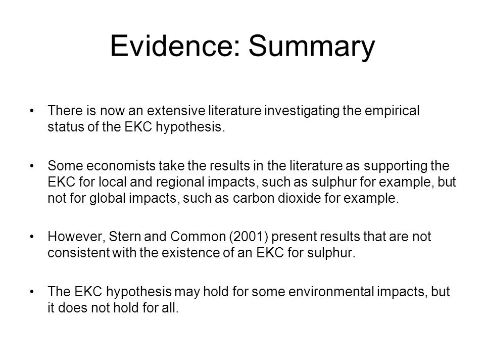 Evidence: Summary There is now an extensive literature investigating the empirical status of the EKC hypothesis. Some economists take the results in t