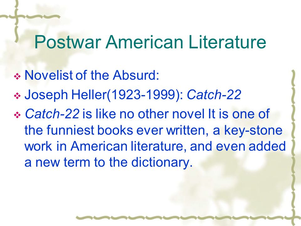 Postwar American Literature  Novelist of the Absurd:  Joseph Heller(1923-1999): Catch-22  Catch-22 is like no other novel It is one of the funniest books ever written, a key-stone work in American literature, and even added a new term to the dictionary.