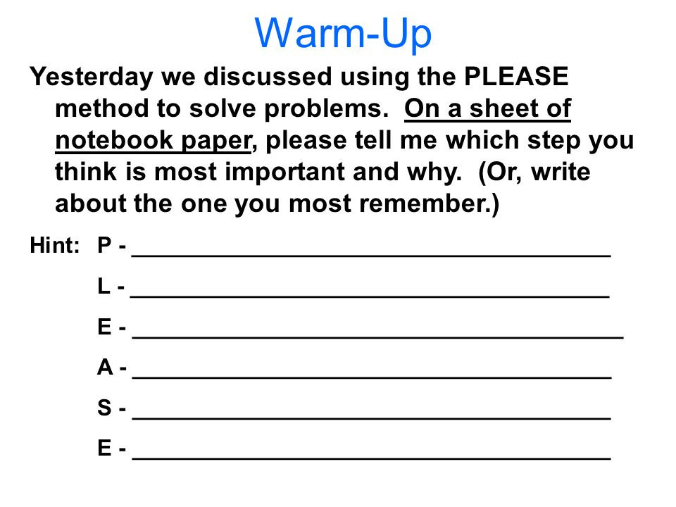 Warm-Up Yesterday we discussed using the PLEASE method to solve problems.