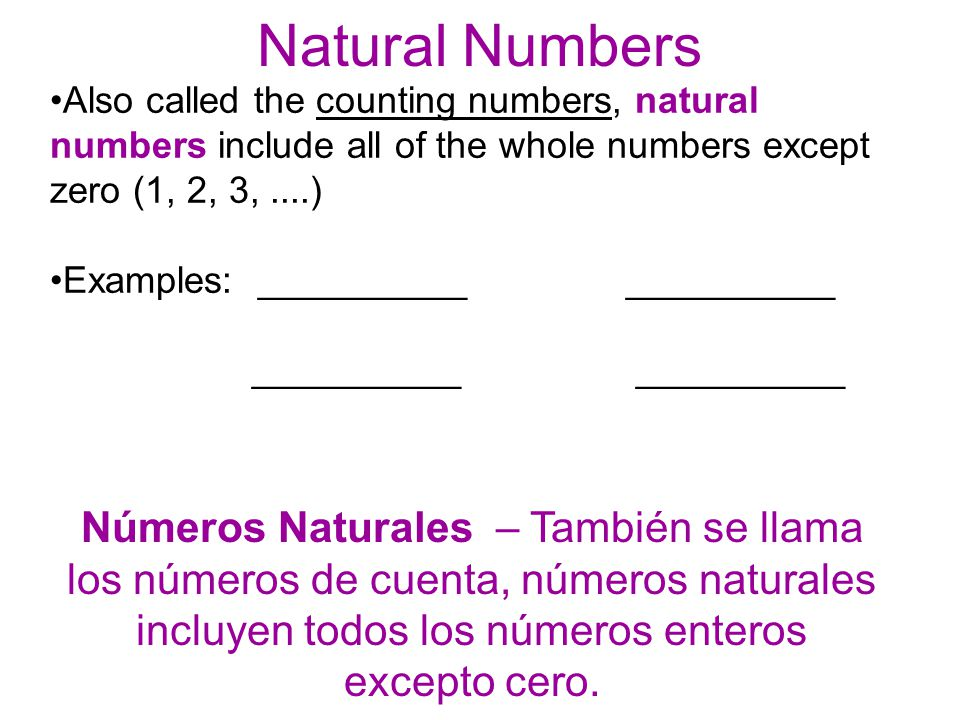 Also called the counting numbers, natural numbers include all of the whole numbers except zero (1, 2, 3,....) Examples: ____________________ __________ Números Naturales – También se llama los números de cuenta, números naturales incluyen todos los números enteros excepto cero.