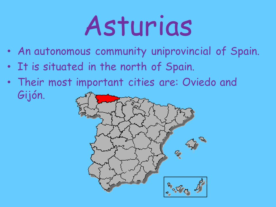 Asturias An autonomous community uniprovincial of Spain. It is situated in the north of Spain. Their most important cities are: Oviedo and Gijón.