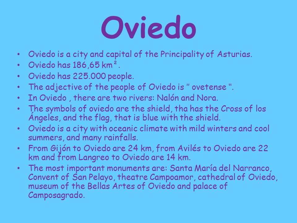 Oviedo Oviedo is a city and capital of the Principality of Asturias.