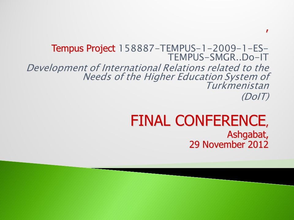 , Tempus Project Tempus Project 158887-TEMPUS-1-2009-1-ES- TEMPUS-SMGR..Do-IT Development of International Relations related to the Needs of the Higher Education System of Turkmenistan (DoIT) FINAL CONFERENCE, Ashgabat, 29 November 2012