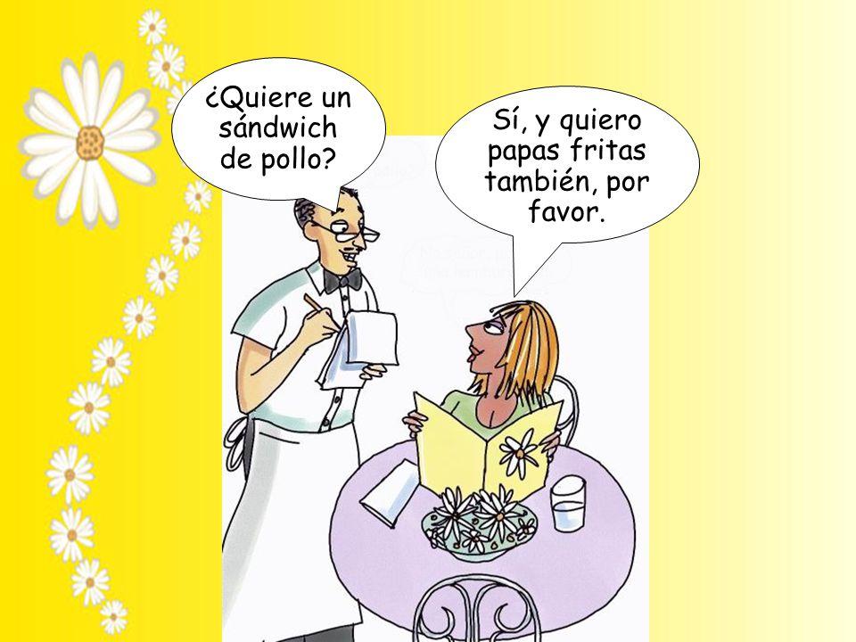 ¿Quiere un sándwich de pollo? Sí, y quiero papas fritas también, por favor.