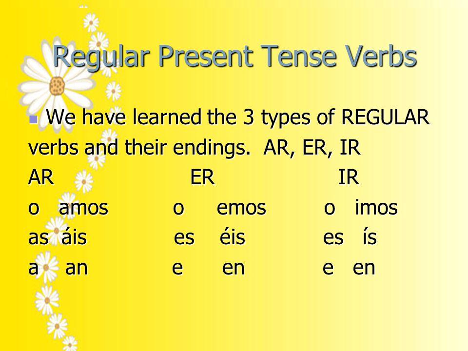 Regular Present Tense Verbs We have learned the 3 types of REGULAR We have learned the 3 types of REGULAR verbs and their endings.