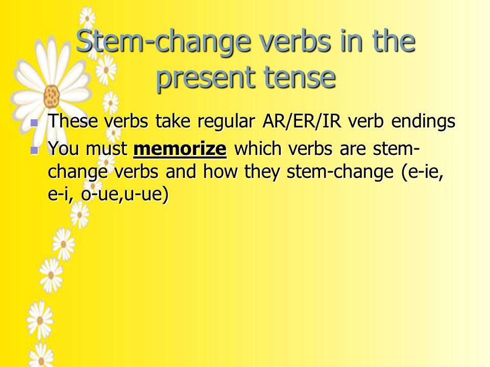 Stem-change verbs in the present tense These verbs take regular AR/ER/IR verb endings These verbs take regular AR/ER/IR verb endings You must memorize