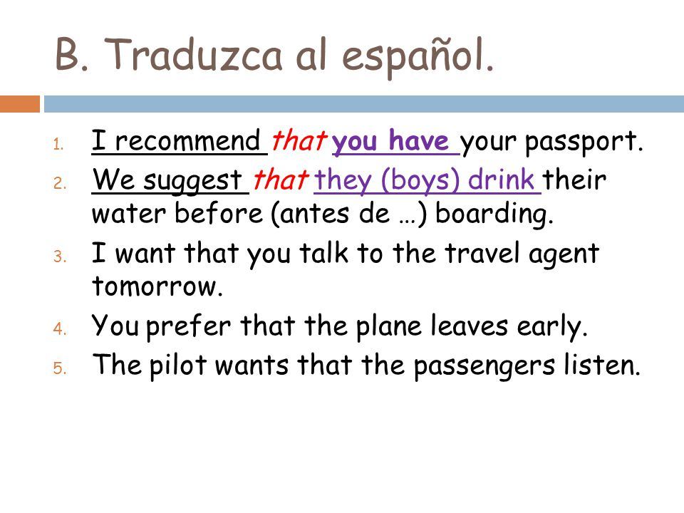 B. Traduzca al español. 1. I recommend that you have your passport. 2. We suggest that they (boys) drink their water before (antes de …) boarding. 3.