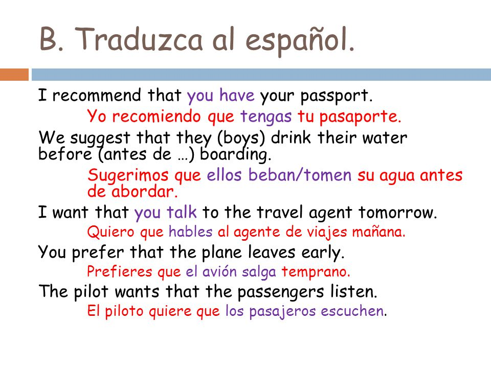 B. Traduzca al español. I recommend that you have your passport. Yo recomiendo que tengas tu pasaporte. We suggest that they (boys) drink their water