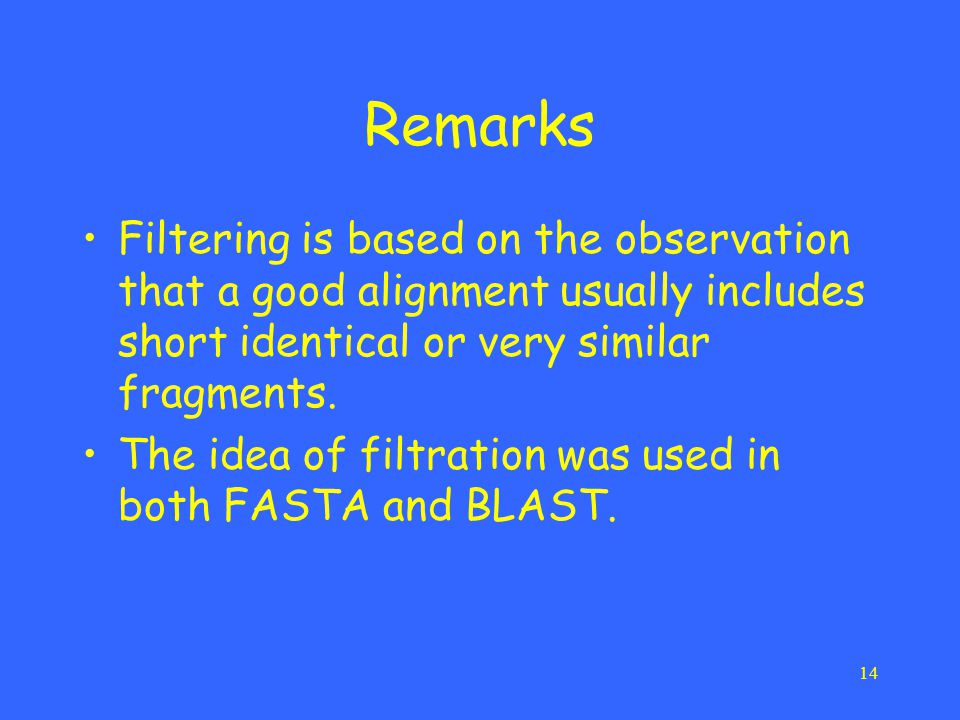 14 Remarks Filtering is based on the observation that a good alignment usually includes short identical or very similar fragments. The idea of filtrat