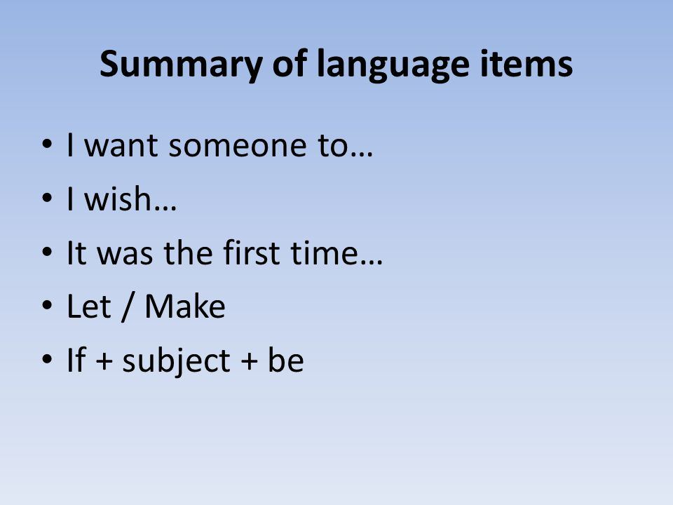 Summary of language items I want someone to… I wish… It was the first time… Let / Make If + subject + be