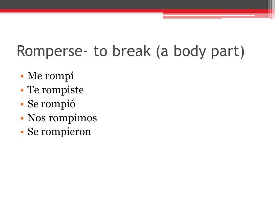 Romperse- to break (a body part) Me rompí Te rompiste Se rompió Nos rompimos Se rompieron