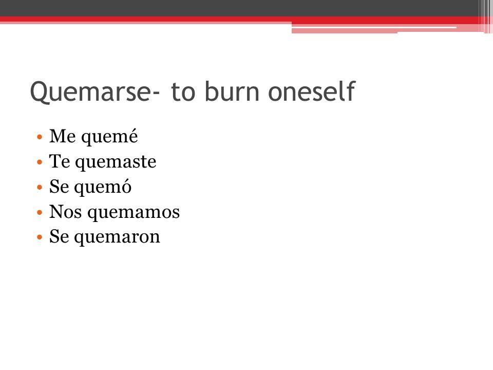 Quemarse- to burn oneself Me quemé Te quemaste Se quemó Nos quemamos Se quemaron