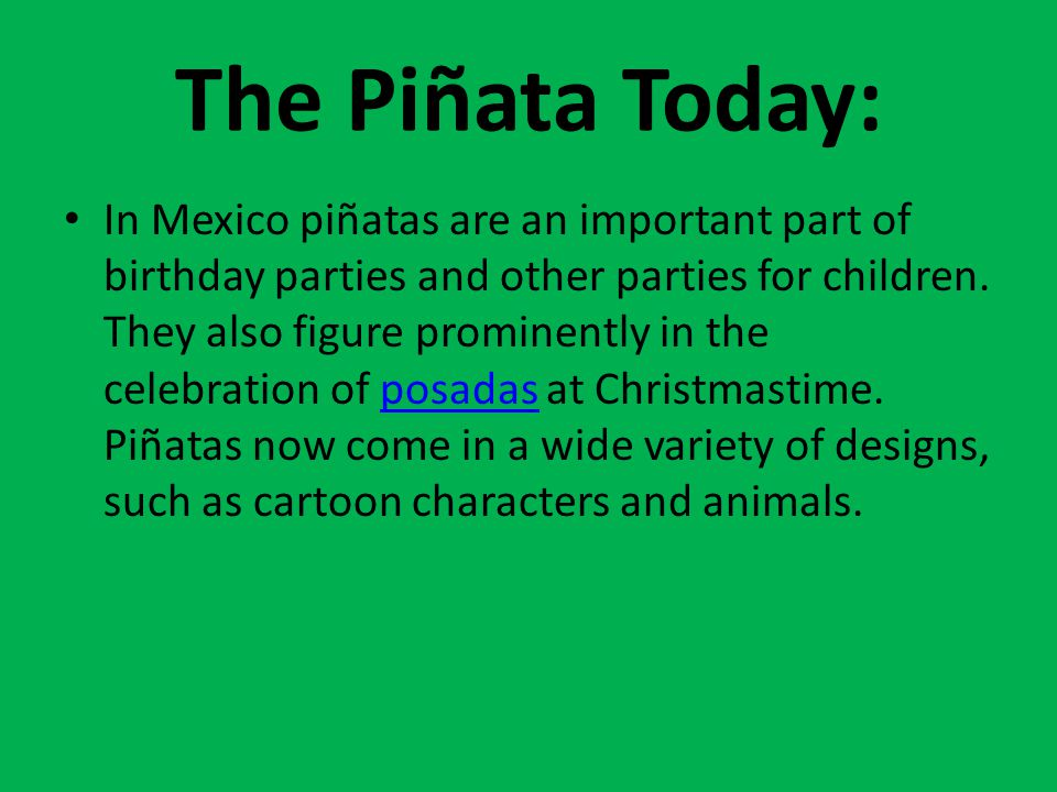 The Piñata Today: In Mexico piñatas are an important part of birthday parties and other parties for children.