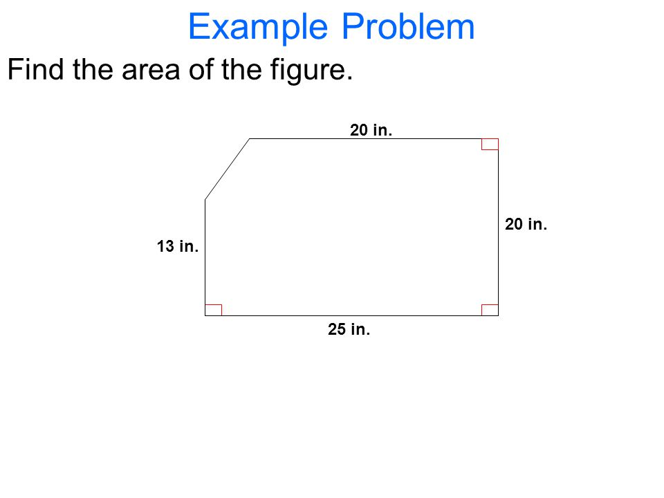 Example Problem Find the area of the figure. 25 in. 13 in. 20 in.