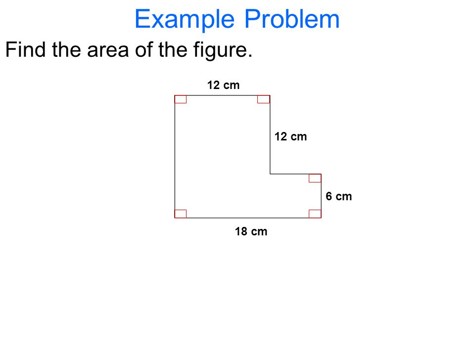 Example Problem Find the area of the figure. 12 cm 18 cm 12 cm 6 cm
