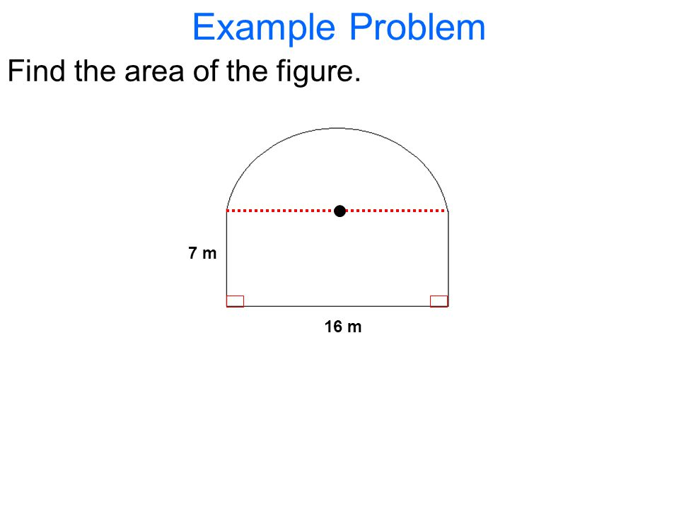 Example Problem Find the area of the figure. 16 m 7 m
