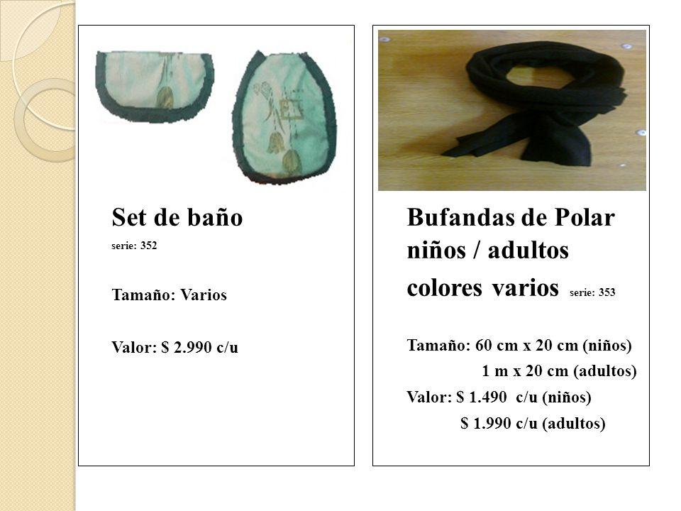 Set de baño serie: 352 Tamaño: Varios Valor: $ 2.990 c/u Bufandas de Polar niños / adultos colores varios serie: 353 Tamaño: 60 cm x 20 cm (niños) 1 m x 20 cm (adultos) Valor: $ 1.490 c/u (niños) $ 1.990 c/u (adultos)