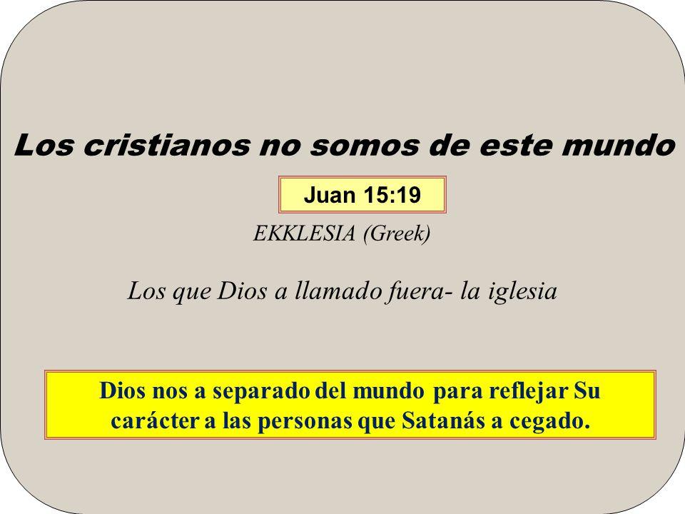 Los cristianos no somos de este mundo EKKLESIA (Greek) Los que Dios a llamado fuera- la iglesia Dios nos a separado del mundo para reflejar Su carácter a las personas que Satanás a cegado.