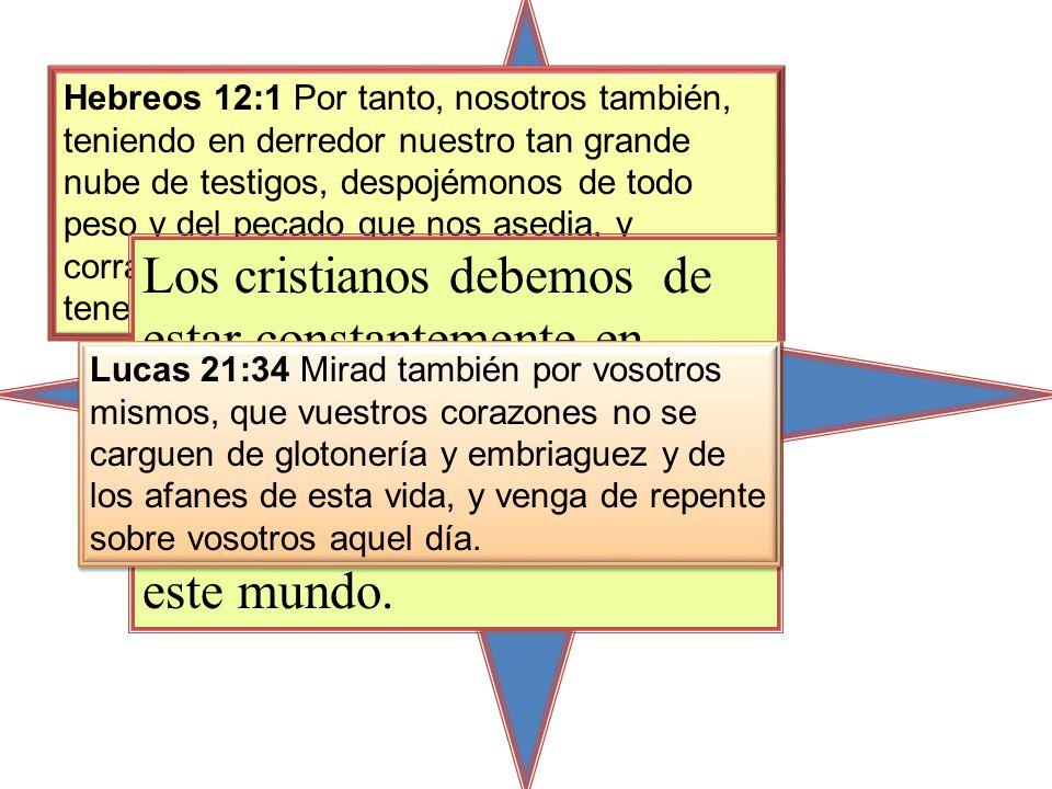 Hebreos 12:1 Por tanto, nosotros también, teniendo en derredor nuestro tan grande nube de testigos, despojémonos de todo peso y del pecado que nos asedia, y corramos con paciencia la carrera que tenemos por delante, Los cristianos debemos de estar constantemente en vigilia para que Satanás no nos haga caer con sus recompensas temporales de este mundo.