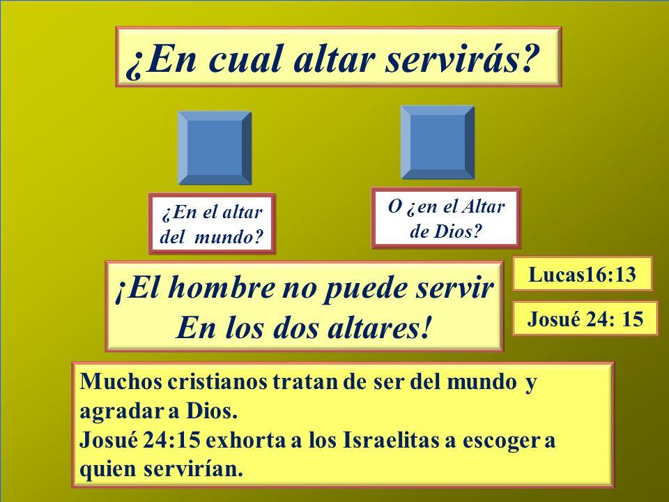 ¿En cual altar servirás. ¡El hombre no puede servir En los dos altares.