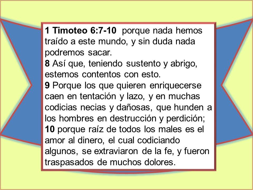 1 Timoteo 6:7-10 porque nada hemos traído a este mundo, y sin duda nada podremos sacar.