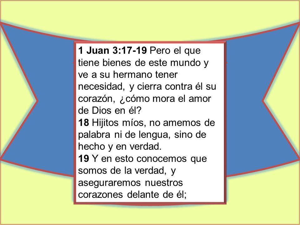 1 Juan 3:17-19 Pero el que tiene bienes de este mundo y ve a su hermano tener necesidad, y cierra contra él su corazón, ¿cómo mora el amor de Dios en él.
