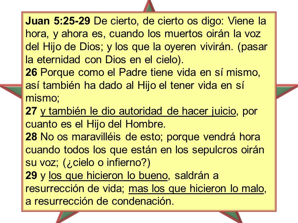 Juan 5:25-29 De cierto, de cierto os digo: Viene la hora, y ahora es, cuando los muertos oirán la voz del Hijo de Dios; y los que la oyeren vivirán.
