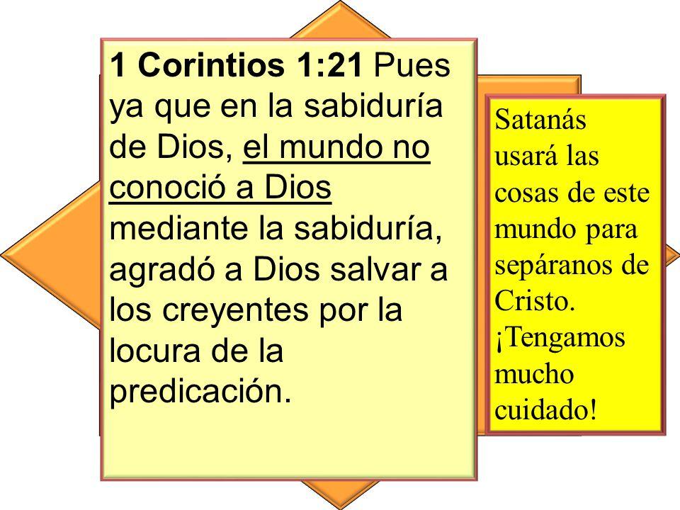 1 Corintios 1:21 Pues ya que en la sabiduría de Dios, el mundo no conoció a Dios mediante la sabiduría, agradó a Dios salvar a los creyentes por la locura de la predicación.
