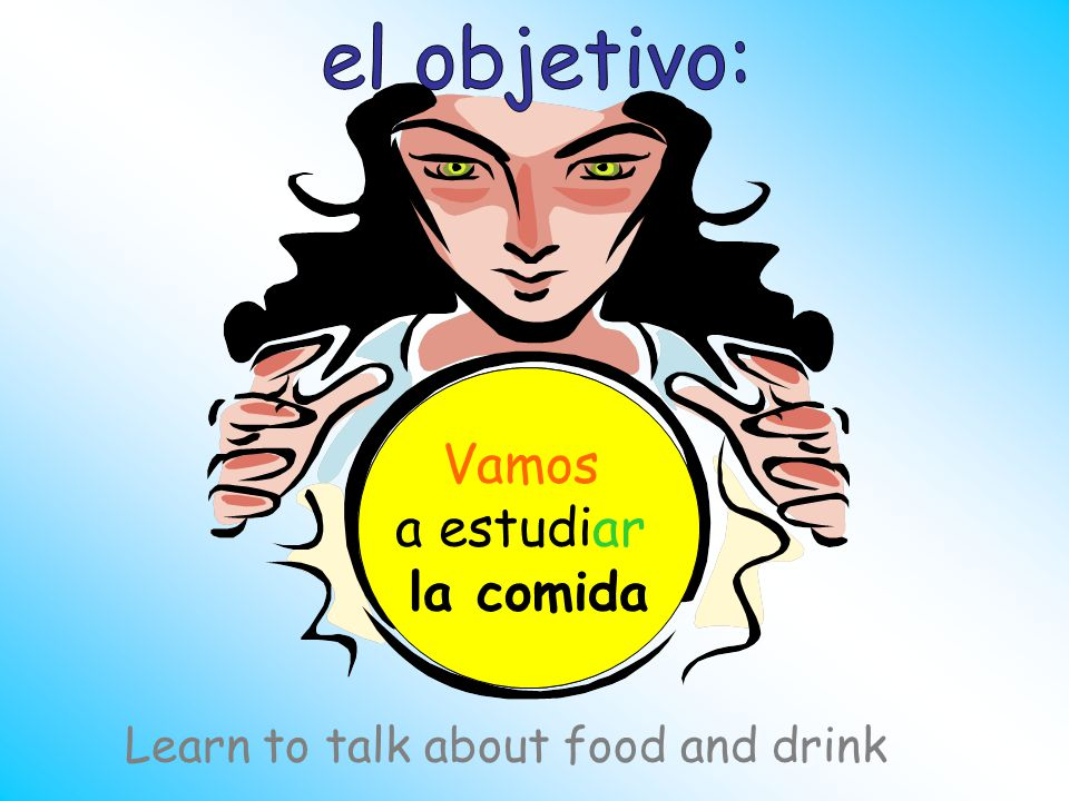 ¿Qué vamos a estudiar hoy Vamos a estudiar la comida Learn to talk about food and drink