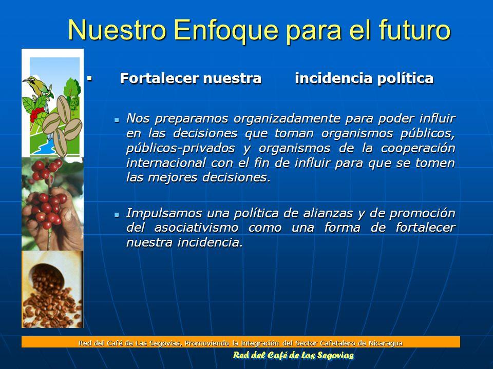 Red del Café de Las Segovias, Promoviendo la Integración del Sector Cafetalero de Nicaragua Nuestro Enfoque para el futuro  Fortalecer nuestra incidencia política Nos preparamos organizadamente para poder influir en las decisiones que toman organismos públicos, públicos-privados y organismos de la cooperación internacional con el fin de influir para que se tomen las mejores decisiones.