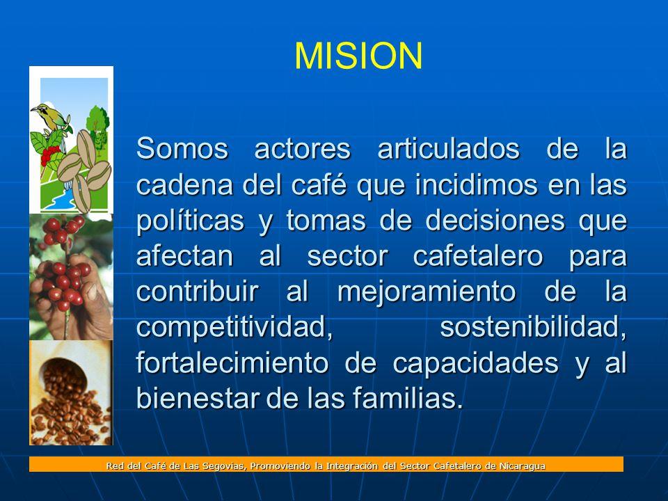Red del Café de Las Segovias, Promoviendo la Integración del Sector Cafetalero de Nicaragua MISION Somos actores articulados de la cadena del café que incidimos en las políticas y tomas de decisiones que afectan al sector cafetalero para contribuir al mejoramiento de la competitividad, sostenibilidad, fortalecimiento de capacidades y al bienestar de las familias.