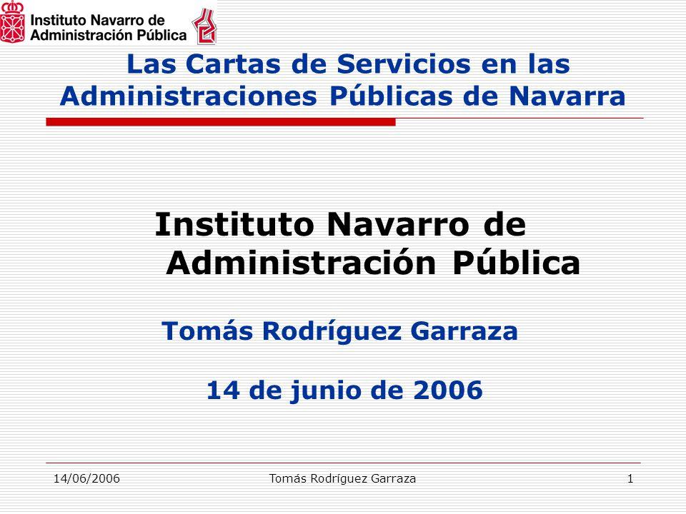 14/06/2006Tomás Rodríguez Garraza1 Las Cartas de Servicios en las Administraciones Públicas de Navarra Instituto Navarro de Administración Pública Tomás Rodríguez Garraza 14 de junio de 2006