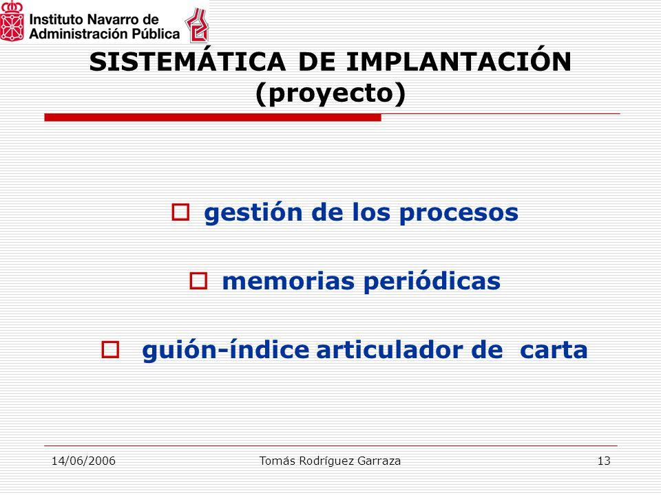 14/06/2006Tomás Rodríguez Garraza13 SISTEMÁTICA DE IMPLANTACIÓN (proyecto)  gestión de los procesos  memorias periódicas  guión-índice articulador de carta