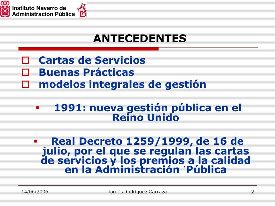 14/06/2006Tomás Rodríguez Garraza2 ANTECEDENTES  Cartas de Servicios  Buenas Prácticas  modelos integrales de gestión  1991: nueva gestión pública en el Reino Unido  Real Decreto 1259/1999, de 16 de julio, por el que se regulan las cartas de servicios y los premios a la calidad en la Administración ´Pública