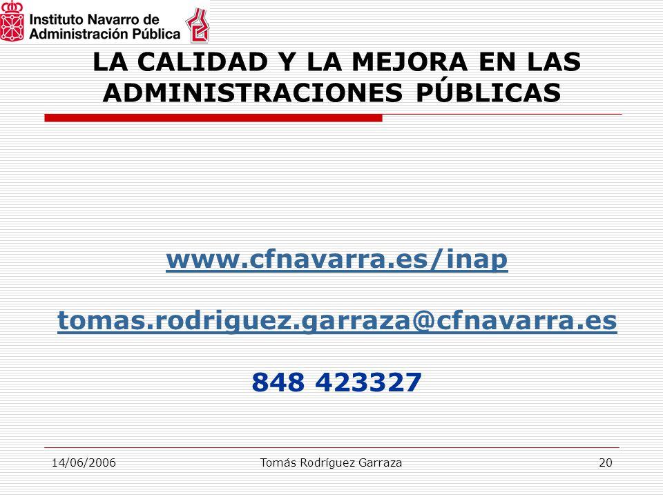 14/06/2006Tomás Rodríguez Garraza20 LA CALIDAD Y LA MEJORA EN LAS ADMINISTRACIONES PÚBLICAS www.cfnavarra.es/inap tomas.rodriguez.garraza@cfnavarra.es 848 423327