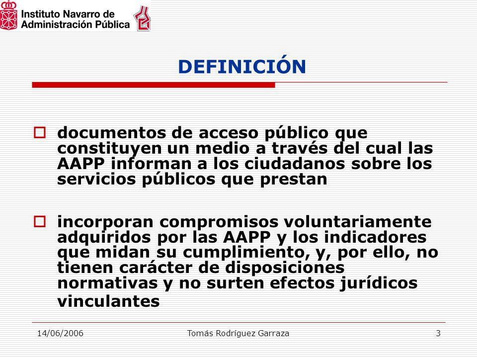14/06/2006Tomás Rodríguez Garraza3 DEFINICIÓN  documentos de acceso público que constituyen un medio a través del cual las AAPP informan a los ciudadanos sobre los servicios públicos que prestan  incorporan compromisos voluntariamente adquiridos por las AAPP y los indicadores que midan su cumplimiento, y, por ello, no tienen carácter de disposiciones normativas y no surten efectos jurídicos vinculantes
