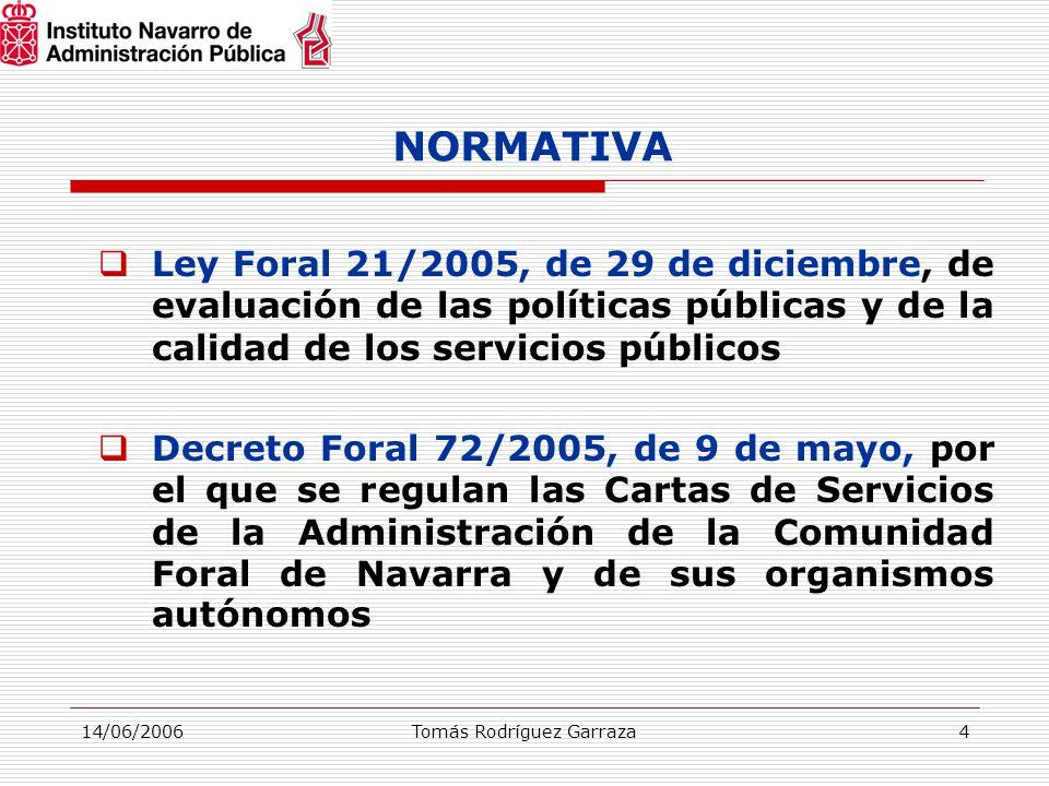 14/06/2006Tomás Rodríguez Garraza4 NORMATIVA  Ley Foral 21/2005, de 29 de diciembre, de evaluación de las políticas públicas y de la calidad de los servicios públicos  Decreto Foral 72/2005, de 9 de mayo, por el que se regulan las Cartas de Servicios de la Administración de la Comunidad Foral de Navarra y de sus organismos autónomos