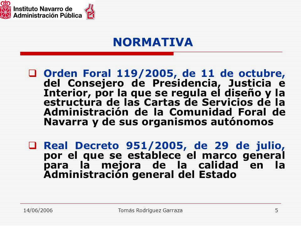 14/06/2006Tomás Rodríguez Garraza5 NORMATIVA  Orden Foral 119/2005, de 11 de octubre, del Consejero de Presidencia, Justicia e Interior, por la que se regula el diseño y la estructura de las Cartas de Servicios de la Administración de la Comunidad Foral de Navarra y de sus organismos autónomos  Real Decreto 951/2005, de 29 de julio, por el que se establece el marco general para la mejora de la calidad en la Administración general del Estado