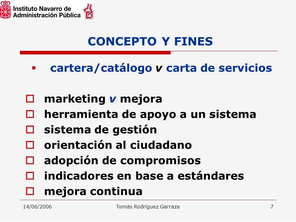 14/06/2006Tomás Rodríguez Garraza7 CONCEPTO Y FINES  cartera/catálogo v carta de servicios  marketing v mejora  herramienta de apoyo a un sistema  sistema de gestión  orientación al ciudadano  adopción de compromisos  indicadores en base a estándares  mejora continua