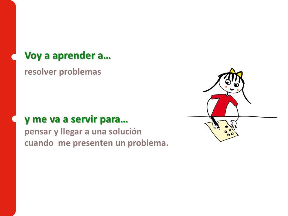 Voy a aprender a… resolver problemas y me va a servir para… pensar y llegar a una solución cuando me presenten un problema.