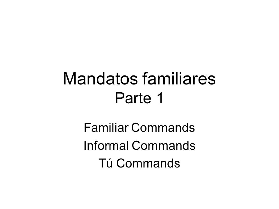 Mandatos familiares Parte 1 Familiar Commands Informal Commands Tú Commands
