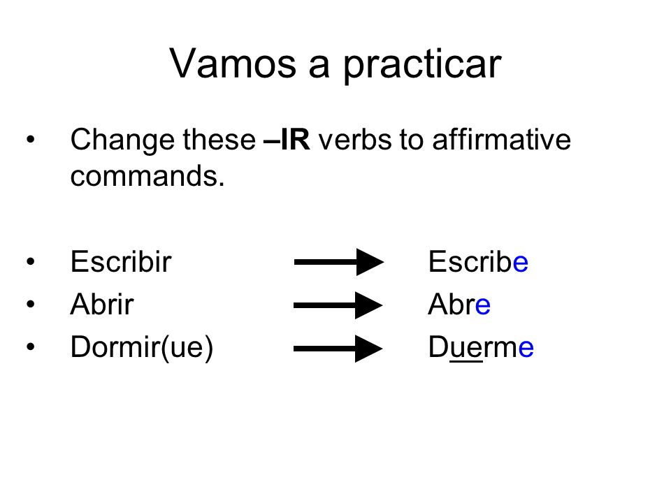 Vamos a practicar Change these –IR verbs to affirmative commands.