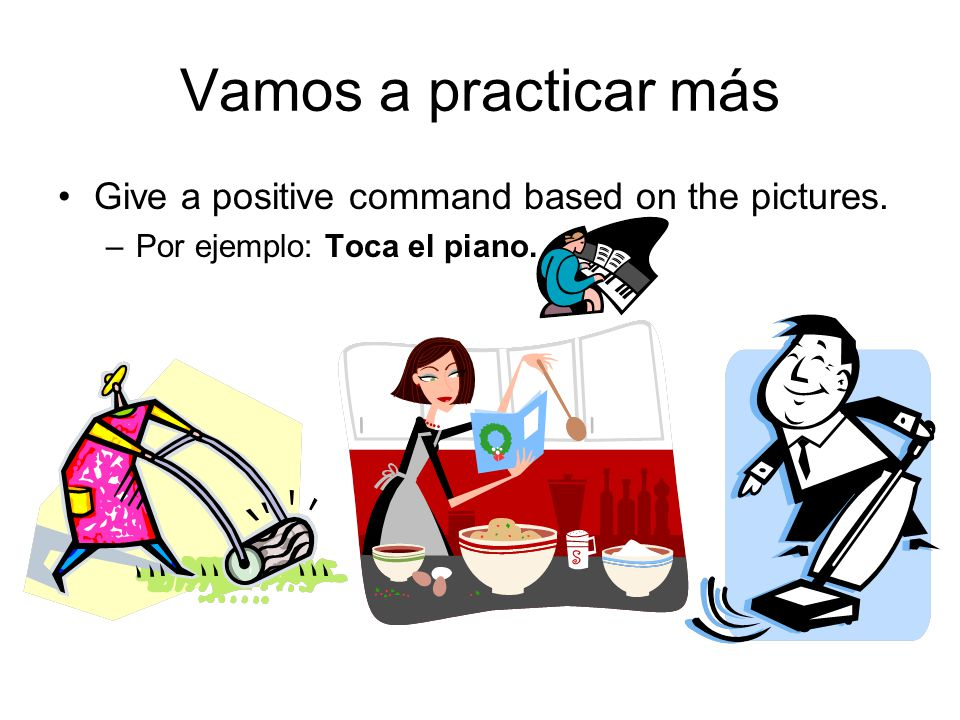 Vamos a practicar más Give a positive command based on the pictures. –Por ejemplo: Toca el piano.