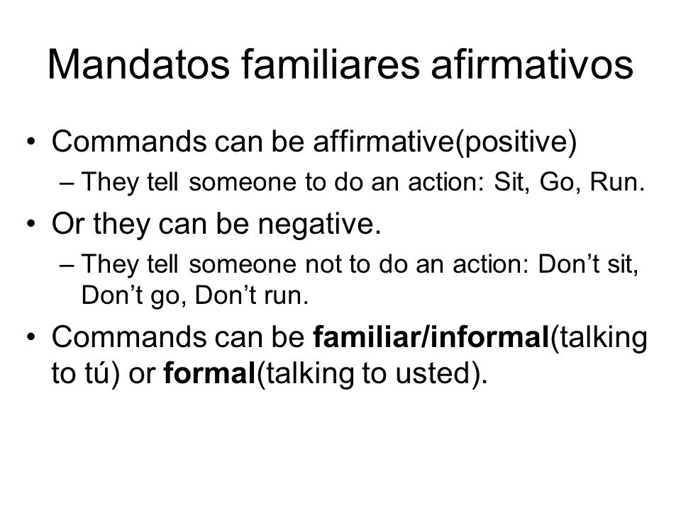 Mandatos familiares afirmativos Commands can be affirmative(positive) –They tell someone to do an action: Sit, Go, Run.