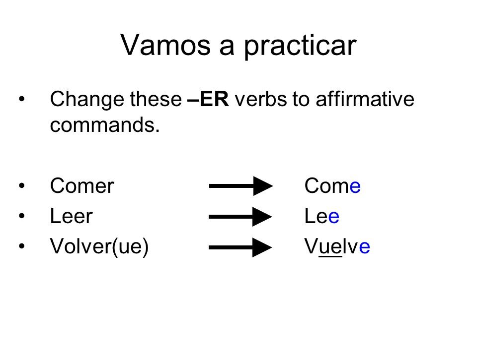 Vamos a practicar Change these –ER verbs to affirmative commands.