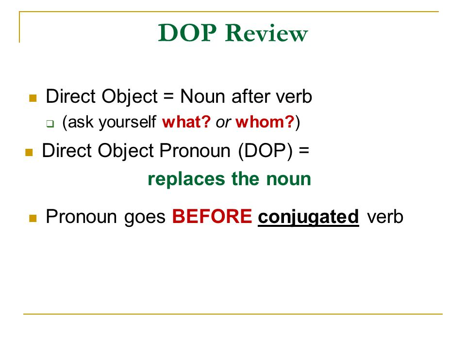 DOP Review Direct Object = Noun after verb  (ask yourself what? or whom?) Direct Object Pronoun (DOP) = replaces the noun Pronoun goes BEFORE conjuga