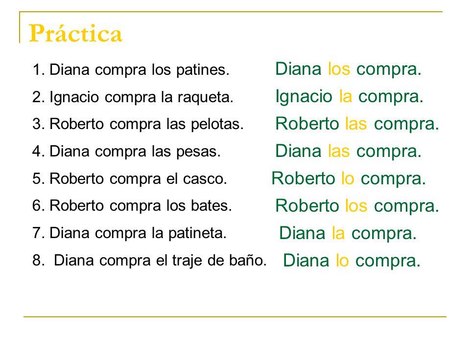 Práctica 1. Diana compra los patines. 2. Ignacio compra la raqueta. 3. Roberto compra las pelotas. 4. Diana compra las pesas. 5. Roberto compra el cas