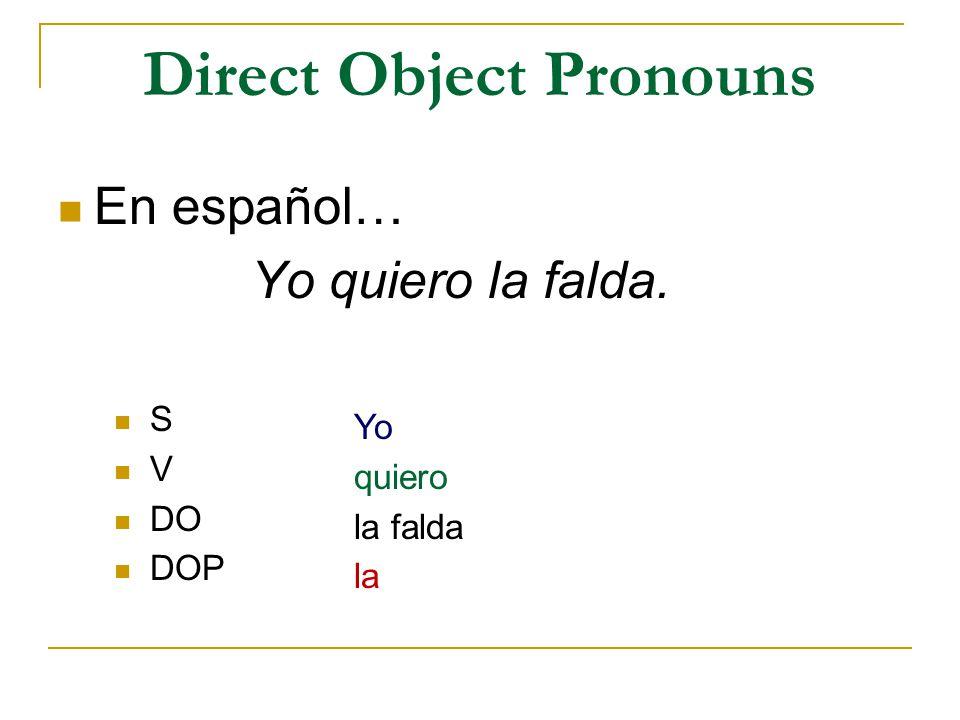 Direct Object Pronouns En español… Yo quiero la falda. S V DO DOP Yo quiero la falda la